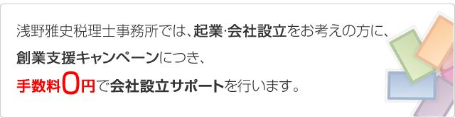 浅野雅史税理士事務所では、起業・会社設立をお考えの方に、創業支援キャンペーンにつき、手数料0円で会社設立サポートを行います。
